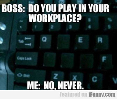 Boss: Do You Play In Your Workplace...