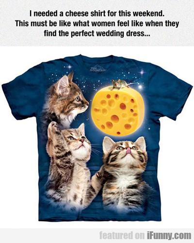 i needed a cheese shirt...