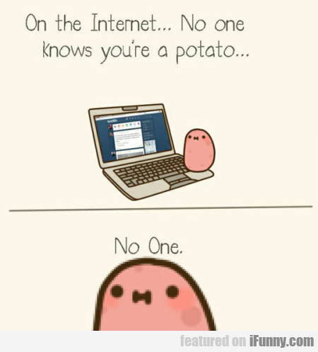 On The Internet No One Knows You Re A Potato
