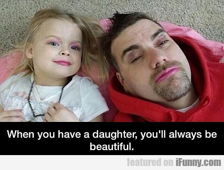 when you have a daughter, you'll always be...