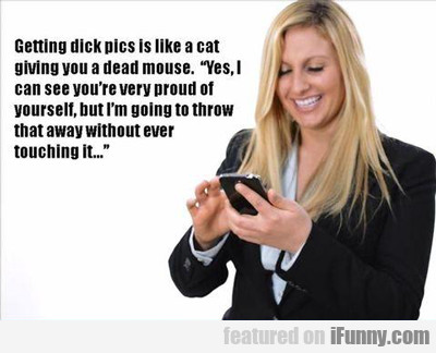 Getting Dick Pics Is Like A Cat Giving You...