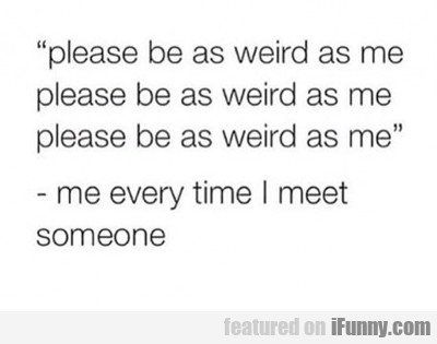 Please Be As Weird As Me...