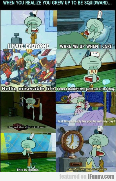 When You Realize You Grew Up To Be Squidward...