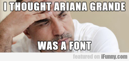 i thought ariana grande was a font...