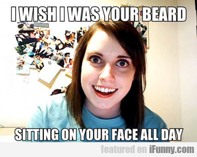 I Wish I Was Your Beard...