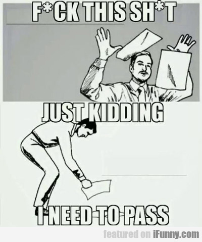 fuck this shit, just kidding, I need to pass...