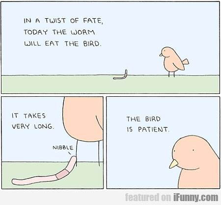In A Twist Of Fate, Today The Worm Will Eat...