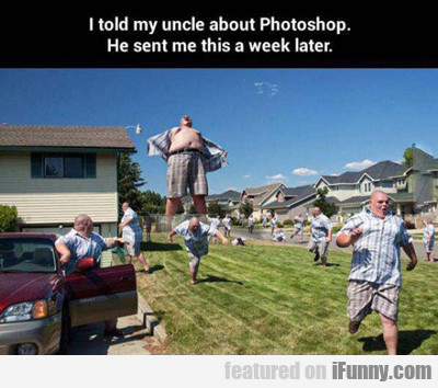I told my uncle about photoshop...