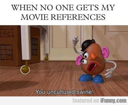 When No One Gets My Movie References...