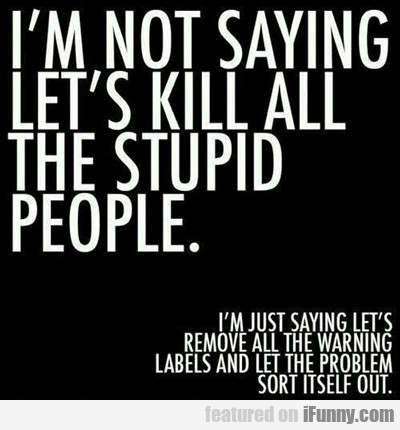 I'm Not Saying Let's Kill All The Stupid...