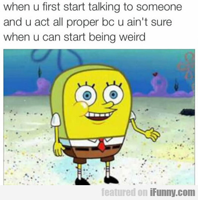 When You First Start Talking To Someone...