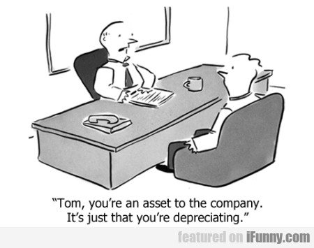 tom, you're an asset to the company