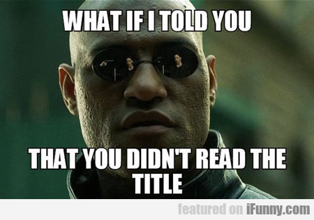 What If I Told You That You Didn't Read...