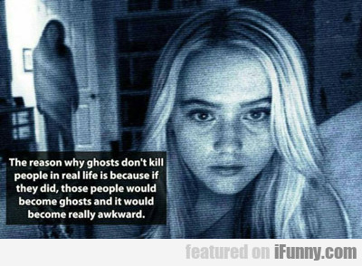 The Reason Why Ghosts Don't Kill People...