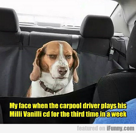 My Face When The Carpool Driver...