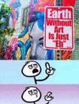 Earth Without Art Is Just...