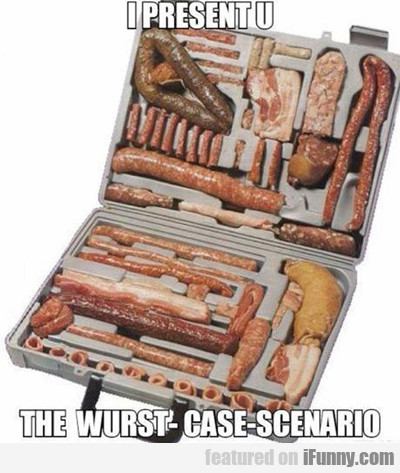 I Present You The Wurst Case Scenario...