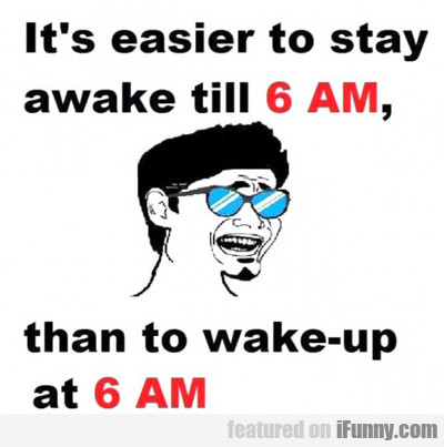 It's Easier To Stay Awake...