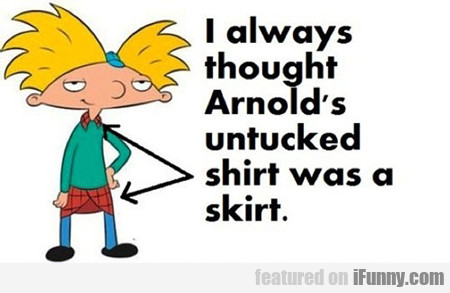 I Always Thought Arnold's Untucked Shirt Was...