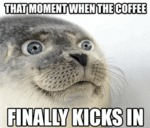 That Moment When The Coffee Finally Kicks In...