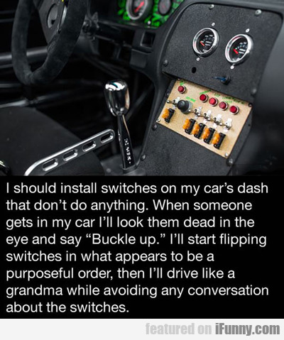 I Should Install Swtiches On The Car's Dash...