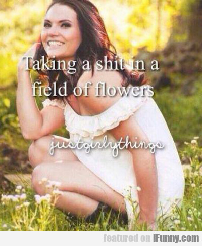 Taking A Shit In A Field Of Flowers...