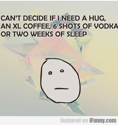 Can't Decide If I Need A Hug...