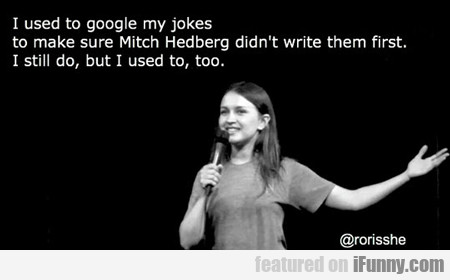I Used To Google My Jokes...