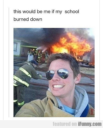 This Would Be Me If My School Burned Down