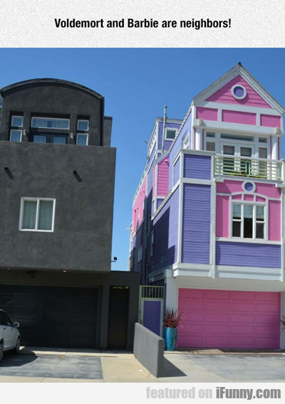Voldemort And Barbie Are Neighbors...