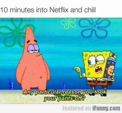 10 Minutes Into Netflix And Chill...