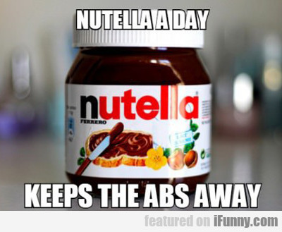 Nutella A Day Keeps The Abs Away...