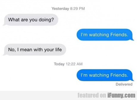 what are you doing? I'm watching friends...
