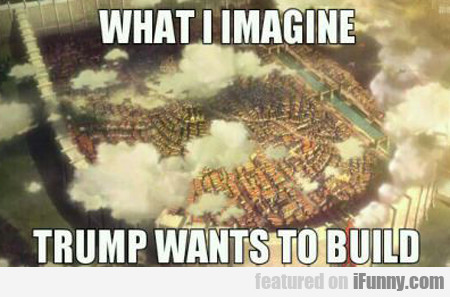 What I Imagine Trump Wants To Build...
