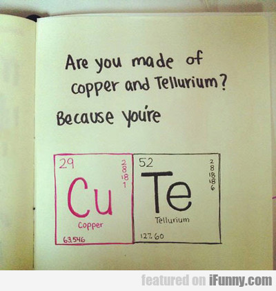 Are You Made Of Copper And Tellurium, Because...