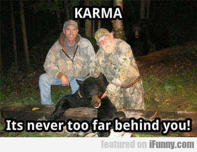 Karma, It's Never Too Far Behind You...
