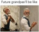 Future Grandpa's Be Like...