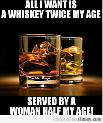 All I Want It A Whiskey Twice My Age...