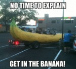 No Time To Explain, Get In The Banana...