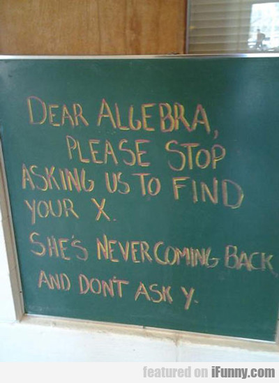 Dear Algebra, Please Stop Asking Us...
