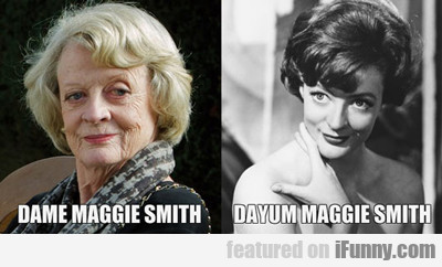 Dame Maggie Smith...
