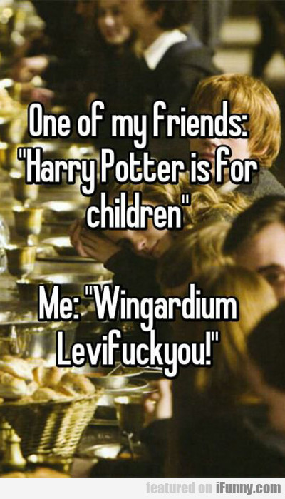 one of my friends: harry potter is for kids...