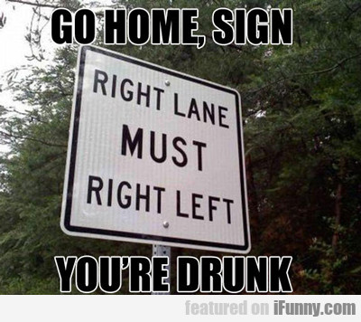 Go Home, Sign, You're Drunk...