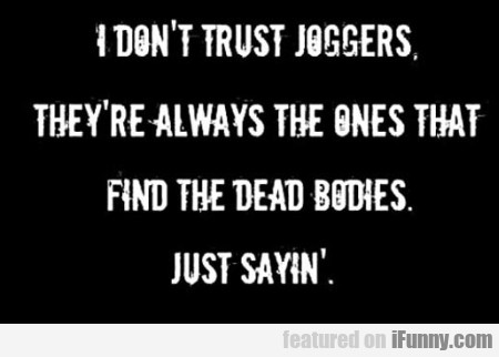 I Dont Trust Joggers They Re Always