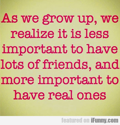As We Grow Up We Realize It Is Less