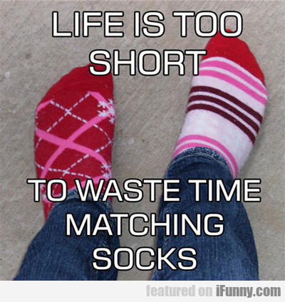life is too short for matching socks...