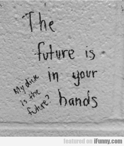 The Future Is In Your Hands...