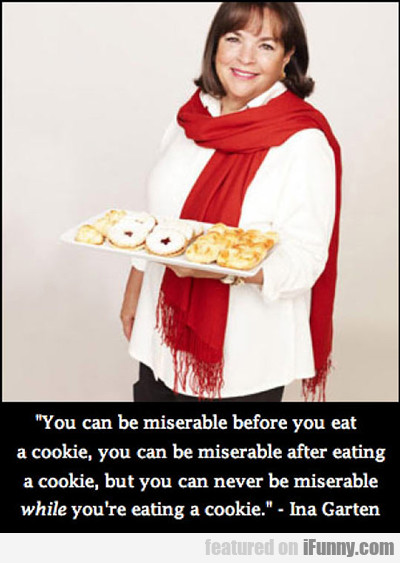 You Can Be Miserable Before You Eat A Cookie...