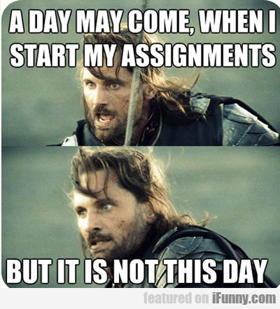 A Day May Com When I Start My Assignments...