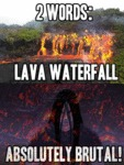 2 Words: Lava Waterfall...